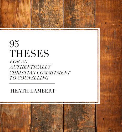 95 Theses for an Authentically Christian Commitment to Counseling—Heath Lambert